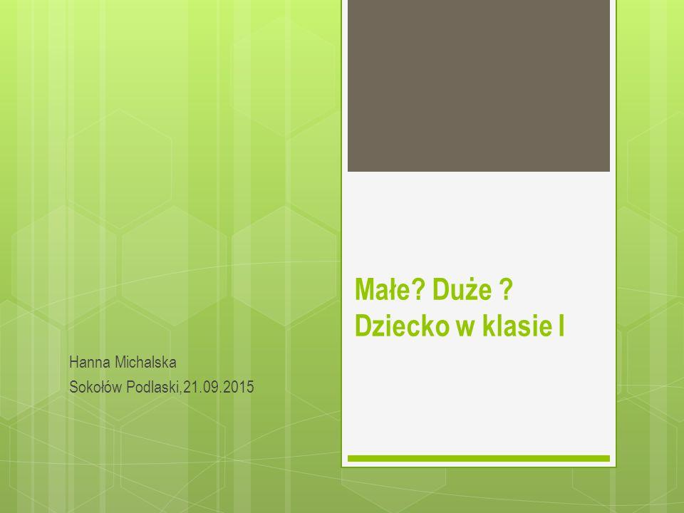 Małe? Duże ? Dziecko w klasie I Hanna Michalska Sokołów Podlaski,21.09.2015