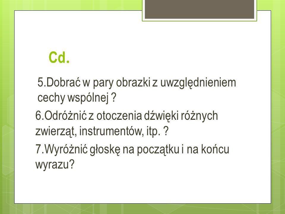 Cd. 5.Dobrać w pary obrazki z uwzględnieniem cechy wspólnej ? 6.Odróżnić z otoczenia dźwięki różnych zwierząt, instrumentów, itp. ? 7.Wyróżnić głoskę
