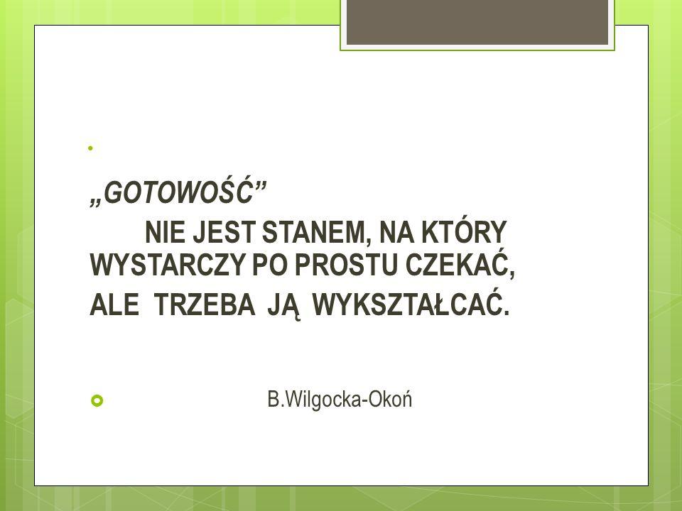 """. """"GOTOWOŚĆ"""" NIE JEST STANEM, NA KTÓRY WYSTARCZY PO PROSTU CZEKAĆ, ALE TRZEBA JĄ WYKSZTAŁCAĆ.  B.Wilgocka-Okoń"""