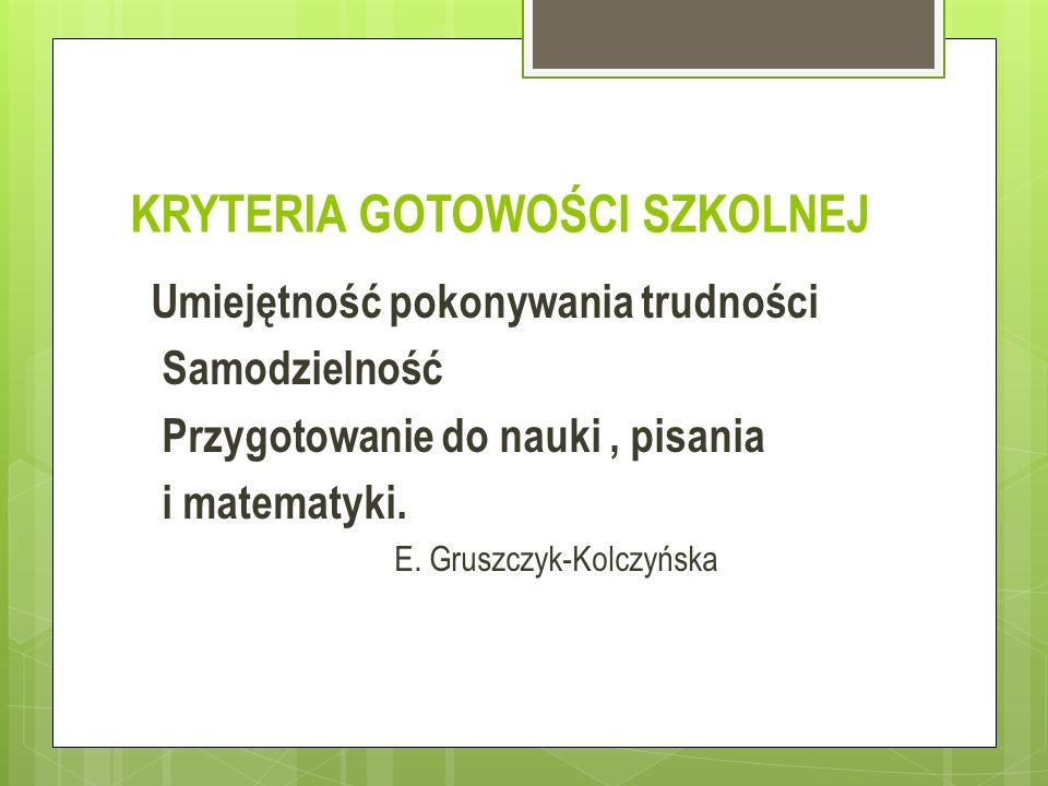 KRYTERIA GOTOWOŚCI SZKOLNEJ Umiejętność pokonywania trudności Samodzielność Przygotowanie do nauki, pisania i matematyki. E. Gruszczyk-Kolczyńska