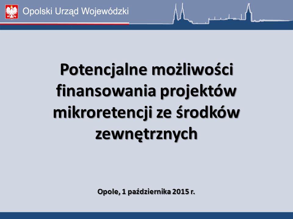 Potencjalne możliwości finansowania projektów mikroretencji ze środków zewnętrznych Opole, 1 października 2015 r.