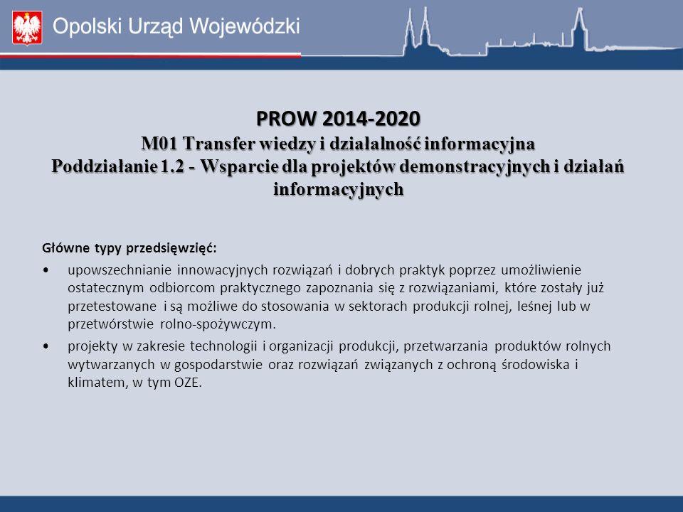 PROW 2014-2020 M01 Transfer wiedzy i działalność informacyjna Poddziałanie 1.2 - Wsparcie dla projektów demonstracyjnych i działań informacyjnych Główne typy przedsięwzięć: upowszechnianie innowacyjnych rozwiązań i dobrych praktyk poprzez umożliwienie ostatecznym odbiorcom praktycznego zapoznania się z rozwiązaniami, które zostały już przetestowane i są możliwe do stosowania w sektorach produkcji rolnej, leśnej lub w przetwórstwie rolno-spożywczym.