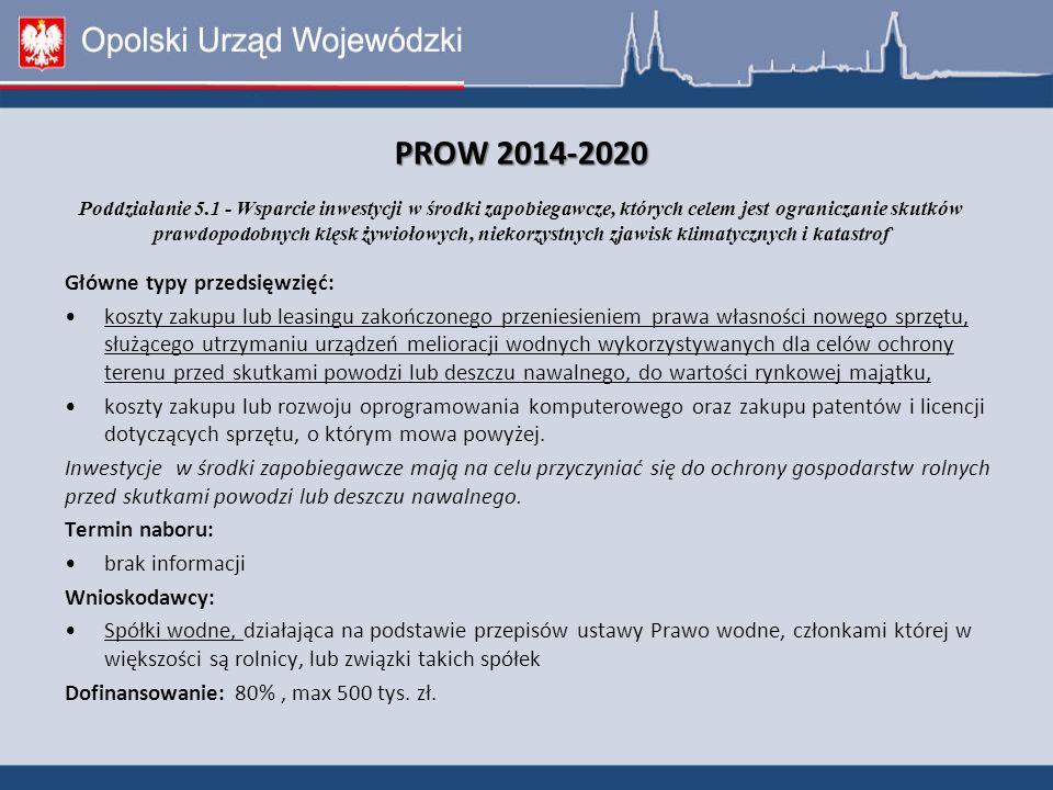PROW 2014-2020 PROW 2014-2020 Poddziałanie 5.1 - Wsparcie inwestycji w środki zapobiegawcze, których celem jest ograniczanie skutków prawdopodobnych klęsk żywiołowych, niekorzystnych zjawisk klimatycznych i katastrof Główne typy przedsięwzięć: koszty zakupu lub leasingu zakończonego przeniesieniem prawa własności nowego sprzętu, służącego utrzymaniu urządzeń melioracji wodnych wykorzystywanych dla celów ochrony terenu przed skutkami powodzi lub deszczu nawalnego, do wartości rynkowej majątku, koszty zakupu lub rozwoju oprogramowania komputerowego oraz zakupu patentów i licencji dotyczących sprzętu, o którym mowa powyżej.