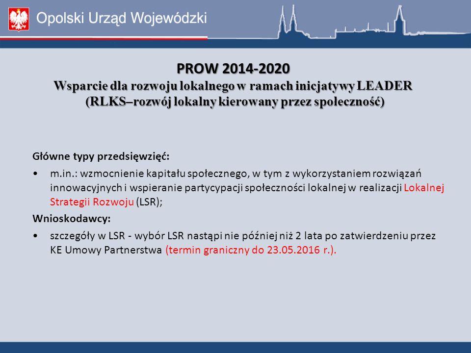 PROW 2014-2020 Wsparcie dla rozwoju lokalnego w ramach inicjatywy LEADER (RLKS–rozwój lokalny kierowany przez społeczność) Główne typy przedsięwzięć: m.in.: wzmocnienie kapitału społecznego, w tym z wykorzystaniem rozwiązań innowacyjnych i wspieranie partycypacji społeczności lokalnej w realizacji Lokalnej Strategii Rozwoju (LSR); Wnioskodawcy: szczegóły w LSR - wybór LSR nastąpi nie później niż 2 lata po zatwierdzeniu przez KE Umowy Partnerstwa (termin graniczny do 23.05.2016 r.).