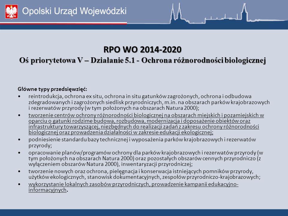 RPO WO 2014-2020 Oś priorytetowa V – Działanie 5.1 - Ochrona różnorodności biologicznej RPO WO 2014-2020 Oś priorytetowa V – Działanie 5.1 - Ochrona różnorodności biologicznej Główne typy przedsięwzięć: reintrodukcja, ochrona ex situ, ochrona in situ gatunków zagrożonych, ochrona i odbudowa zdegradowanych i zagrożonych siedlisk przyrodniczych, m.in.