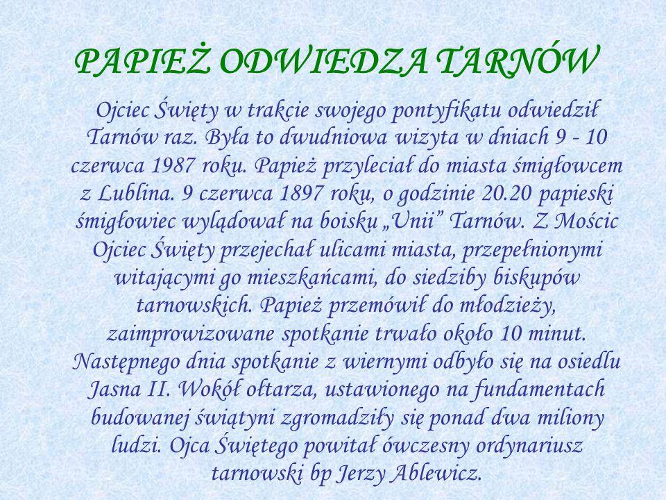 PAPIEŻ ODWIEDZA TARNÓW Ojciec Święty w trakcie swojego pontyfikatu odwiedził Tarnów raz.