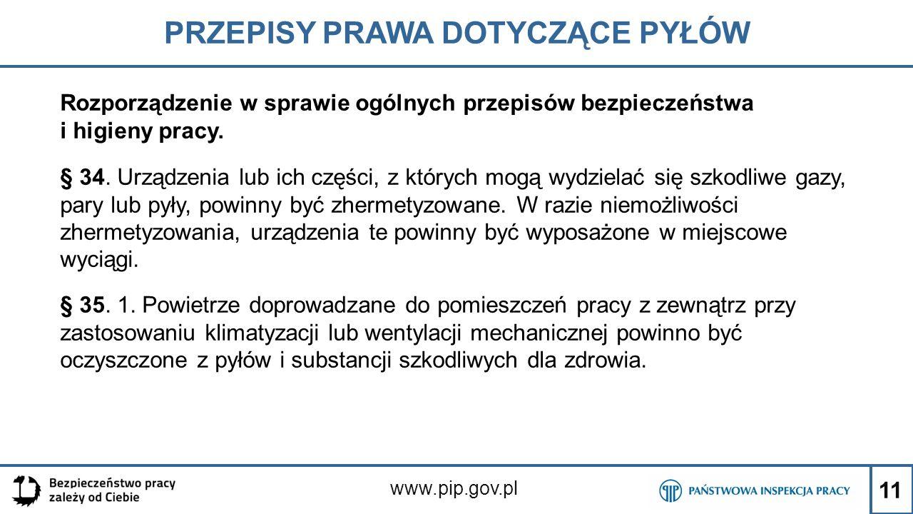 11 PRZEPISY PRAWA DOTYCZĄCE PYŁÓW www.pip.gov.pl Rozporządzenie w sprawie ogólnych przepisów bezpieczeństwa i higieny pracy. § 34. Urządzenia lub ich