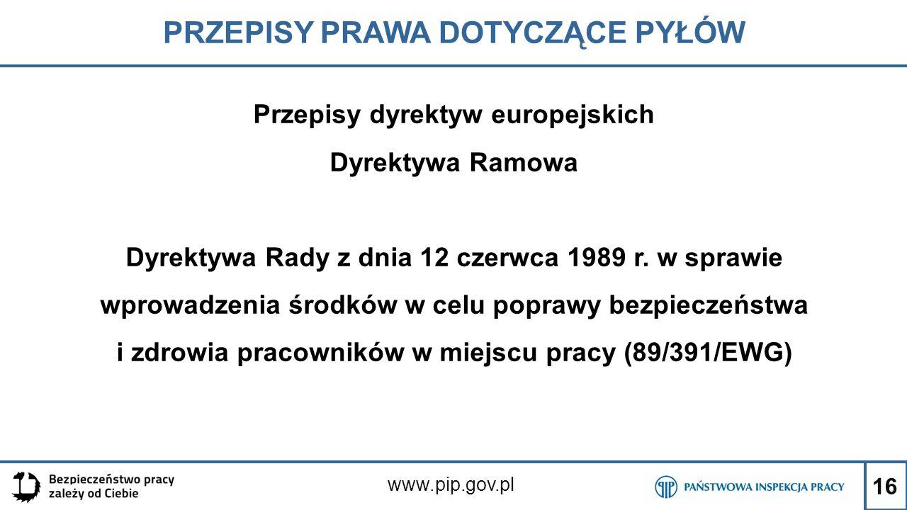 16 PRZEPISY PRAWA DOTYCZĄCE PYŁÓW www.pip.gov.pl Przepisy dyrektyw europejskich Dyrektywa Ramowa Dyrektywa Rady z dnia 12 czerwca 1989 r. w sprawie wp