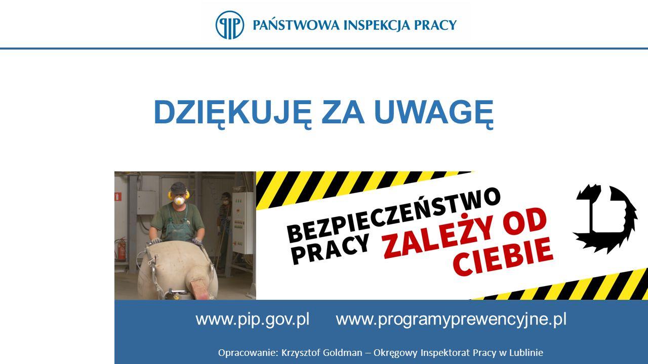 DZIĘKUJĘ ZA UWAGĘ www.pip.gov.pl www.programyprewencyjne.pl Opracowanie: Krzysztof Goldman – Okręgowy Inspektorat Pracy w Lublinie