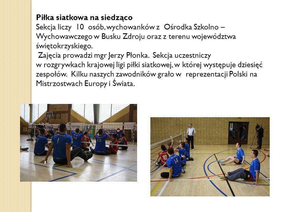 Piłka siatkowa na siedząco Sekcja liczy 10 osób, wychowanków z Ośrodka Szkolno – Wychowawczego w Busku Zdroju oraz z terenu województwa świętokrzyskie