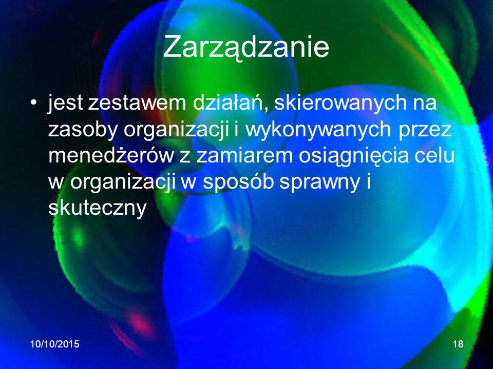 Zarządzanie jest zestawem działań, skierowanych na zasoby organizacji i wykonywanych przez menedżerów z zamiarem osiągnięcia celu w organizacji w sposób sprawny i skuteczny 10/10/201518
