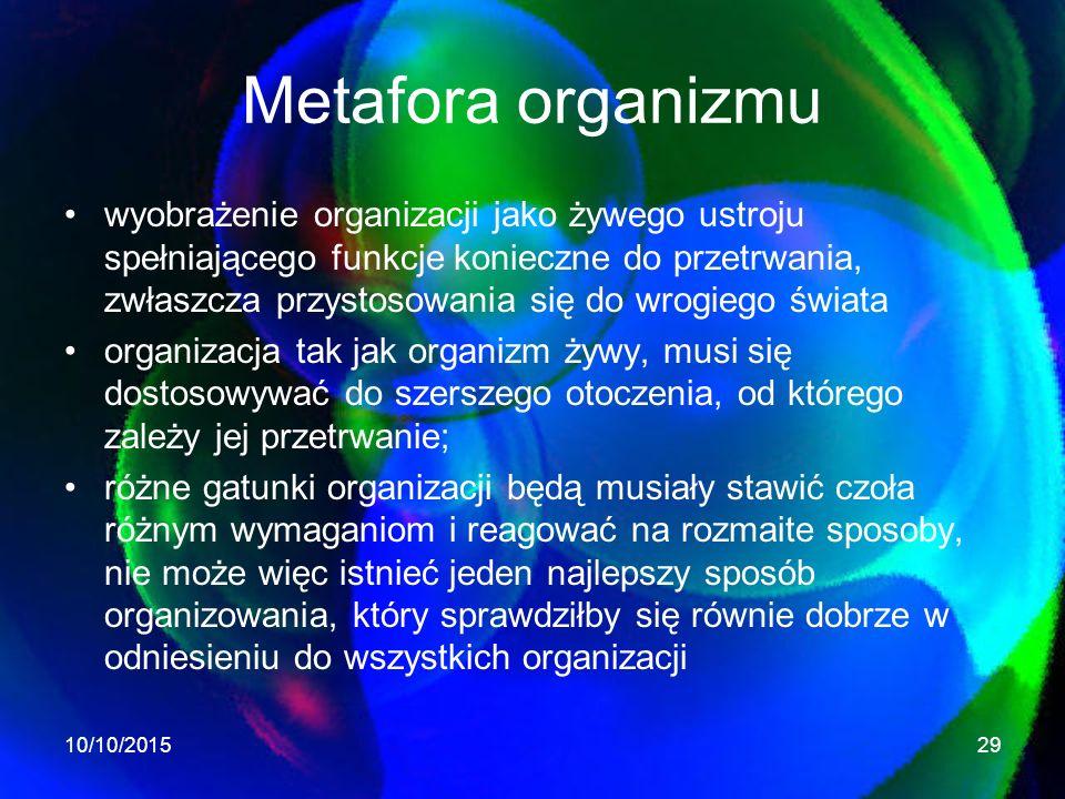 Metafora organizmu wyobrażenie organizacji jako żywego ustroju spełniającego funkcje konieczne do przetrwania, zwłaszcza przystosowania się do wrogiego świata organizacja tak jak organizm żywy, musi się dostosowywać do szerszego otoczenia, od którego zależy jej przetrwanie; różne gatunki organizacji będą musiały stawić czoła różnym wymaganiom i reagować na rozmaite sposoby, nie może więc istnieć jeden najlepszy sposób organizowania, który sprawdziłby się równie dobrze w odniesieniu do wszystkich organizacji 10/10/201529