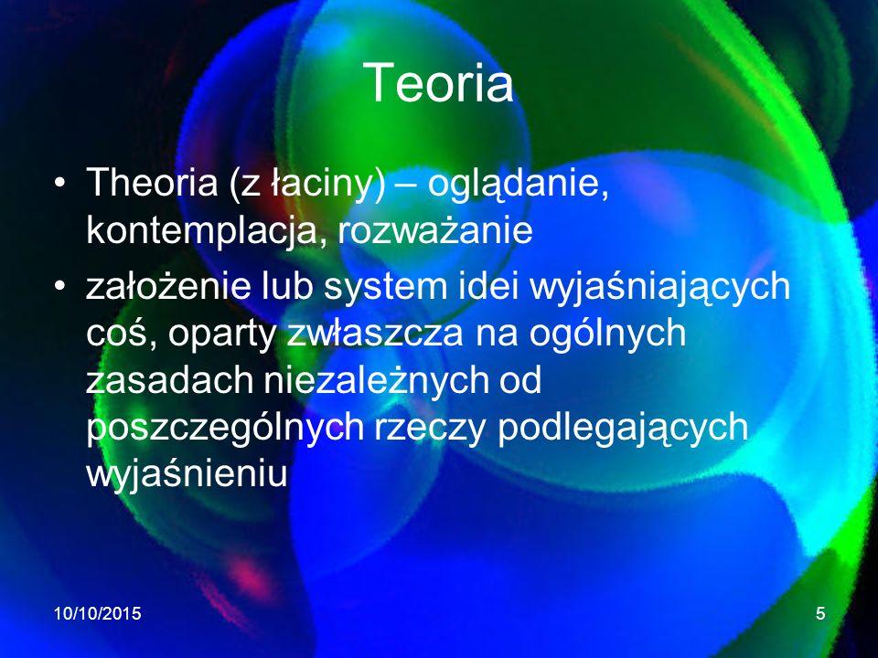 Teoria Theoria (z łaciny) – oglądanie, kontemplacja, rozważanie założenie lub system idei wyjaśniających coś, oparty zwłaszcza na ogólnych zasadach niezależnych od poszczególnych rzeczy podlegających wyjaśnieniu 10/10/20155