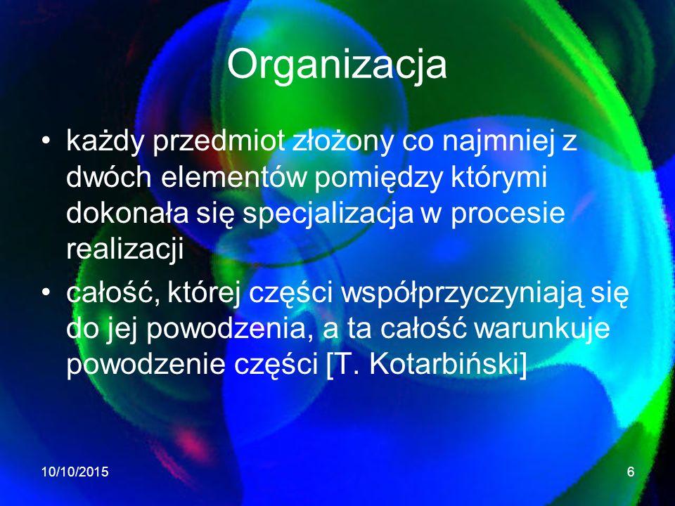 Organizacja każdy przedmiot złożony co najmniej z dwóch elementów pomiędzy którymi dokonała się specjalizacja w procesie realizacji całość, której części współprzyczyniają się do jej powodzenia, a ta całość warunkuje powodzenie części [T.