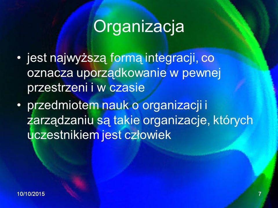 Organizacja jest najwyższą formą integracji, co oznacza uporządkowanie w pewnej przestrzeni i w czasie przedmiotem nauk o organizacji i zarządzaniu są takie organizacje, których uczestnikiem jest człowiek 10/10/20157