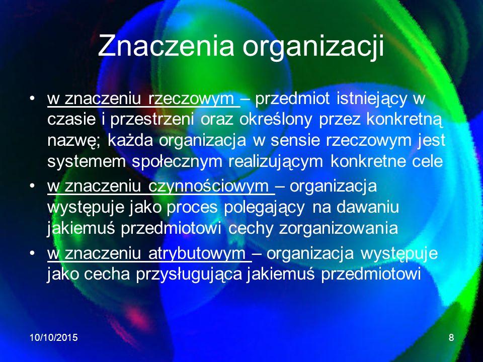 Znaczenia organizacji w znaczeniu rzeczowym – przedmiot istniejący w czasie i przestrzeni oraz określony przez konkretną nazwę; każda organizacja w sensie rzeczowym jest systemem społecznym realizującym konkretne cele w znaczeniu czynnościowym – organizacja występuje jako proces polegający na dawaniu jakiemuś przedmiotowi cechy zorganizowania w znaczeniu atrybutowym – organizacja występuje jako cecha przysługująca jakiemuś przedmiotowi 10/10/20158