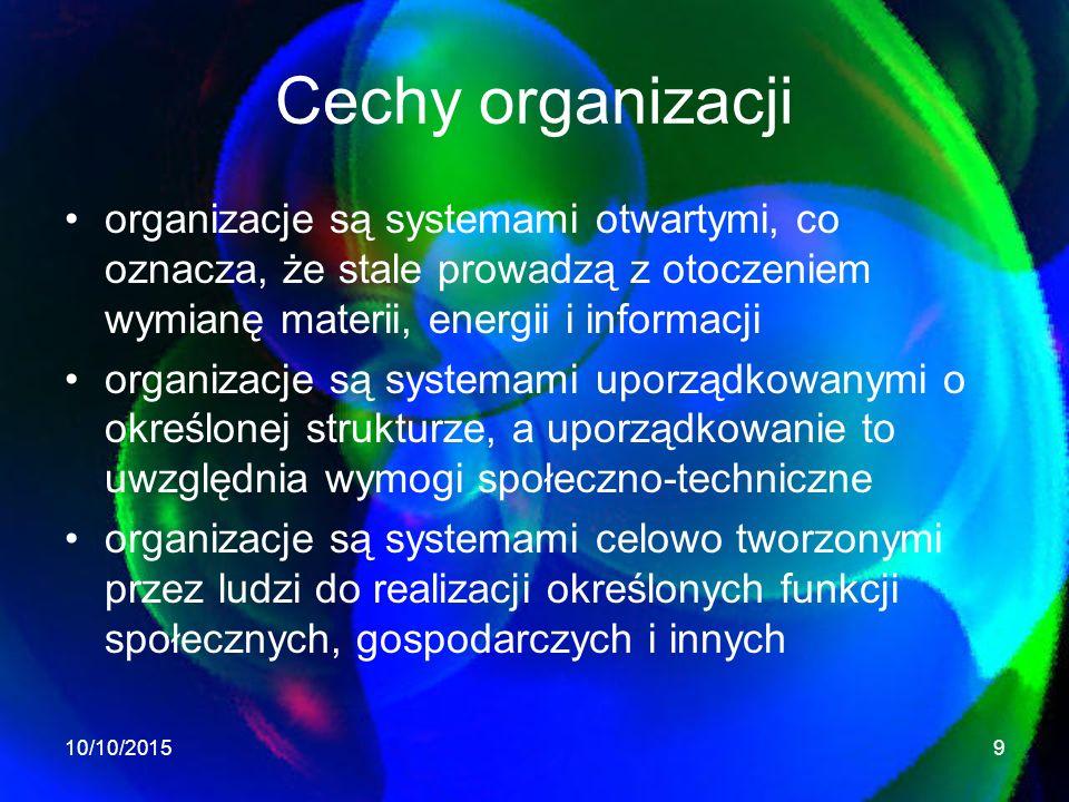 Cechy organizacji organizacje są systemami otwartymi, co oznacza, że stale prowadzą z otoczeniem wymianę materii, energii i informacji organizacje są systemami uporządkowanymi o określonej strukturze, a uporządkowanie to uwzględnia wymogi społeczno-techniczne organizacje są systemami celowo tworzonymi przez ludzi do realizacji określonych funkcji społecznych, gospodarczych i innych 10/10/20159