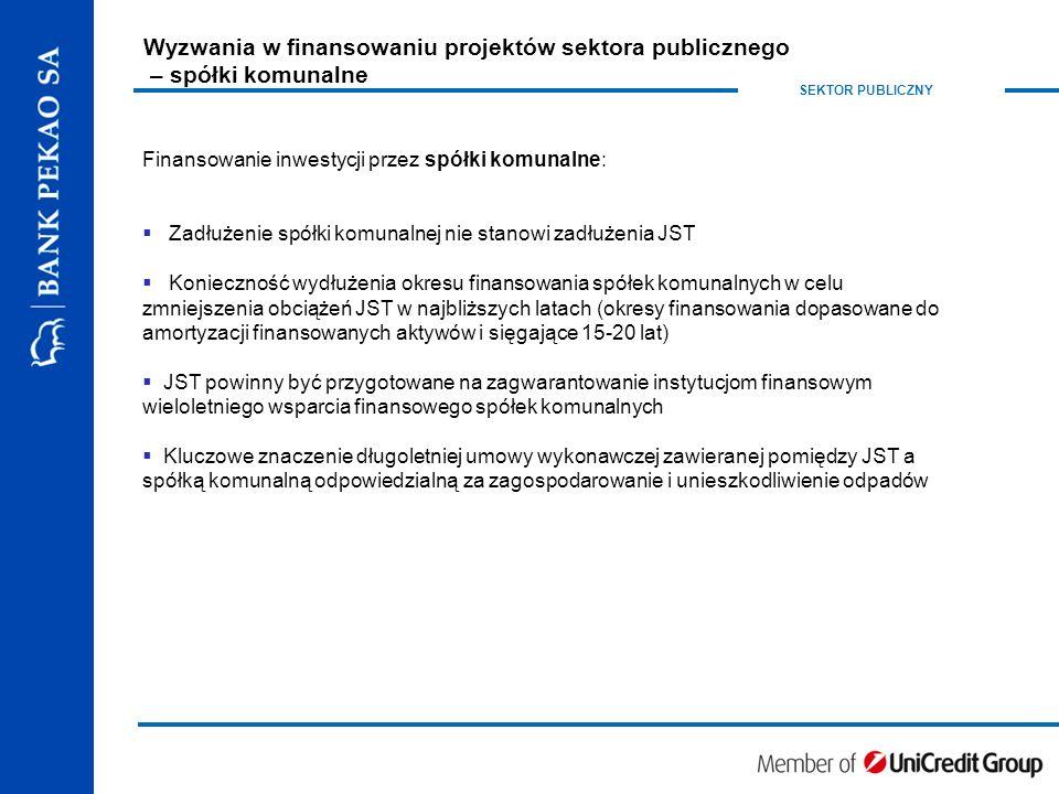 SEKTOR PUBLICZNY Finansowanie inwestycji przez spółki komunalne:  Zadłużenie spółki komunalnej nie stanowi zadłużenia JST  Konieczność wydłużenia okresu finansowania spółek komunalnych w celu zmniejszenia obciążeń JST w najbliższych latach (okresy finansowania dopasowane do amortyzacji finansowanych aktywów i sięgające 15-20 lat)  JST powinny być przygotowane na zagwarantowanie instytucjom finansowym wieloletniego wsparcia finansowego spółek komunalnych  Kluczowe znaczenie długoletniej umowy wykonawczej zawieranej pomiędzy JST a spółką komunalną odpowiedzialną za zagospodarowanie i unieszkodliwienie odpadów Wyzwania w finansowaniu projektów sektora publicznego – spółki komunalne