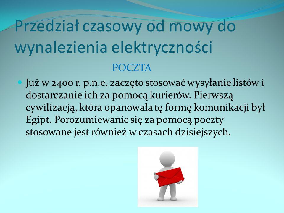Przedział czasowy od mowy do wynalezienia elektryczności POCZTA Już w 2400 r. p.n.e. zaczęto stosować wysyłanie listów i dostarczanie ich za pomocą ku