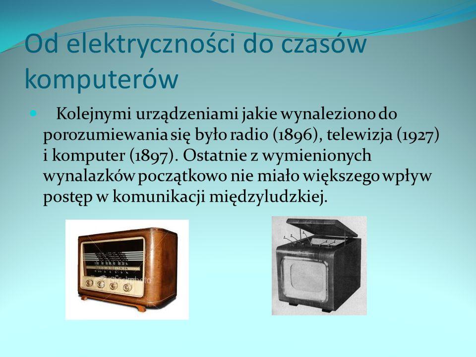 Od elektryczności do czasów komputerów Kolejnymi urządzeniami jakie wynaleziono do porozumiewania się było radio (1896), telewizja (1927) i komputer (