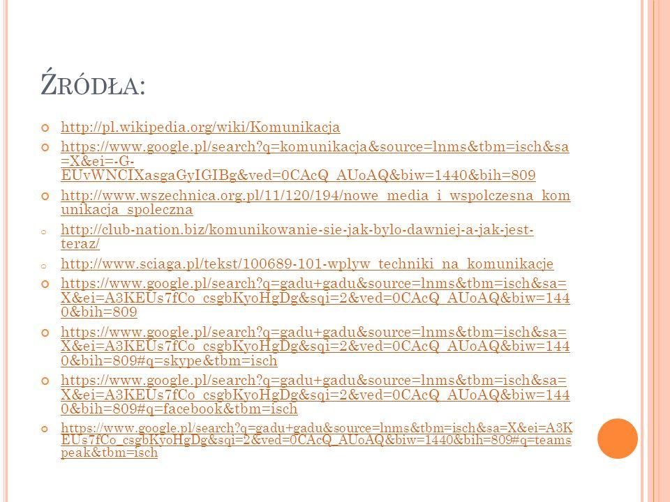 Ź RÓDŁA : http://pl.wikipedia.org/wiki/Komunikacja https://www.google.pl/search?q=komunikacja&source=lnms&tbm=isch&sa =X&ei=-G- EUvWNCIXasgaGyIGIBg&ved=0CAcQ_AUoAQ&biw=1440&bih=809 http://www.wszechnica.org.pl/11/120/194/nowe_media_i_wspolczesna_kom unikacja_spoleczna o http://club-nation.biz/komunikowanie-sie-jak-bylo-dawniej-a-jak-jest- teraz/ http://club-nation.biz/komunikowanie-sie-jak-bylo-dawniej-a-jak-jest- teraz/ o http://www.sciaga.pl/tekst/100689-101-wplyw_techniki_na_komunikacje http://www.sciaga.pl/tekst/100689-101-wplyw_techniki_na_komunikacje https://www.google.pl/search?q=gadu+gadu&source=lnms&tbm=isch&sa= X&ei=A3KEUs7fCo_csgbKyoHgDg&sqi=2&ved=0CAcQ_AUoAQ&biw=144 0&bih=809 https://www.google.pl/search?q=gadu+gadu&source=lnms&tbm=isch&sa= X&ei=A3KEUs7fCo_csgbKyoHgDg&sqi=2&ved=0CAcQ_AUoAQ&biw=144 0&bih=809#q=skype&tbm=isch https://www.google.pl/search?q=gadu+gadu&source=lnms&tbm=isch&sa= X&ei=A3KEUs7fCo_csgbKyoHgDg&sqi=2&ved=0CAcQ_AUoAQ&biw=144 0&bih=809#q=facebook&tbm=isch https://www.google.pl/search?q=gadu+gadu&source=lnms&tbm=isch&sa=X&ei=A3K EUs7fCo_csgbKyoHgDg&sqi=2&ved=0CAcQ_AUoAQ&biw=1440&bih=809#q=teams peak&tbm=isch