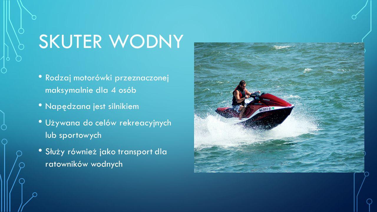 SKUTER WODNY Rodzaj motorówki przeznaczonej maksymalnie dla 4 osób Napędzana jest silnikiem Używana do celów rekreacyjnych lub sportowych Służy również jako transport dla ratowników wodnych