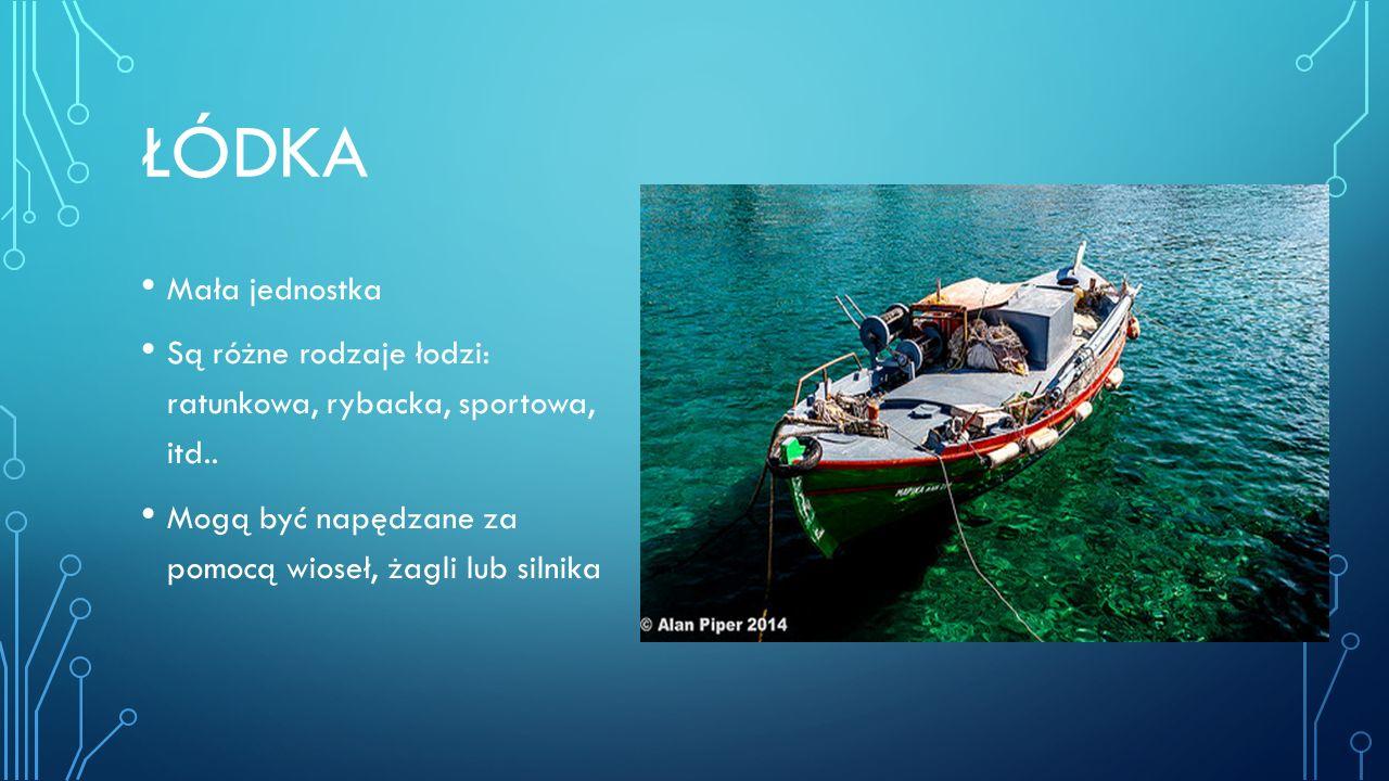ŁÓDKA Mała jednostka Są różne rodzaje łodzi: ratunkowa, rybacka, sportowa, itd.. Mogą być napędzane za pomocą wioseł, żagli lub silnika