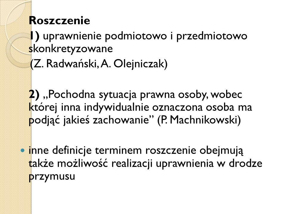 """Roszczenie 1) uprawnienie podmiotowo i przedmiotowo skonkretyzowane (Z. Radwański, A. Olejniczak) 2) """"Pochodna sytuacja prawna osoby, wobec której inn"""