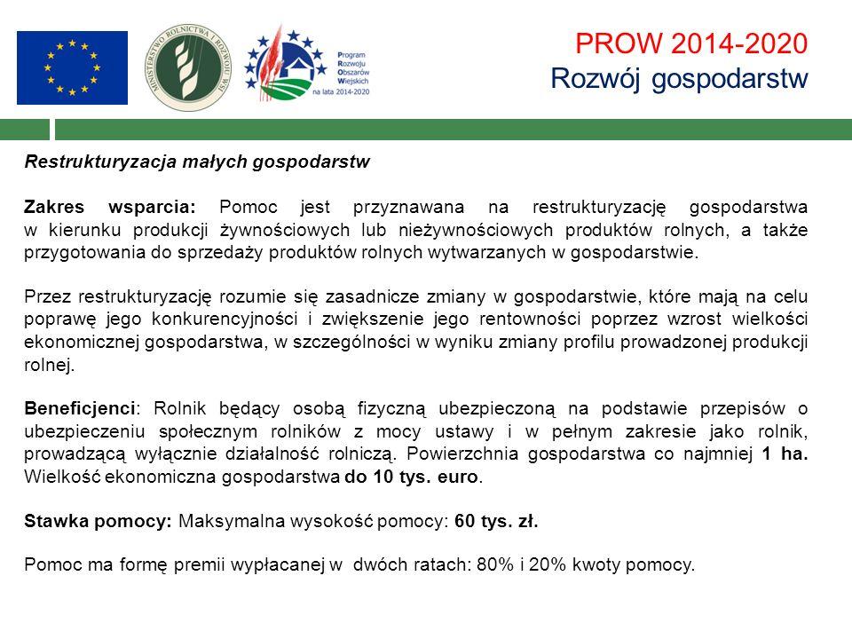 PROW 2014-2020 Rozwój gospodarstw Restrukturyzacja małych gospodarstw Zakres wsparcia: Pomoc jest przyznawana na restrukturyzację gospodarstwa w kierunku produkcji żywnościowych lub nieżywnościowych produktów rolnych, a także przygotowania do sprzedaży produktów rolnych wytwarzanych w gospodarstwie.