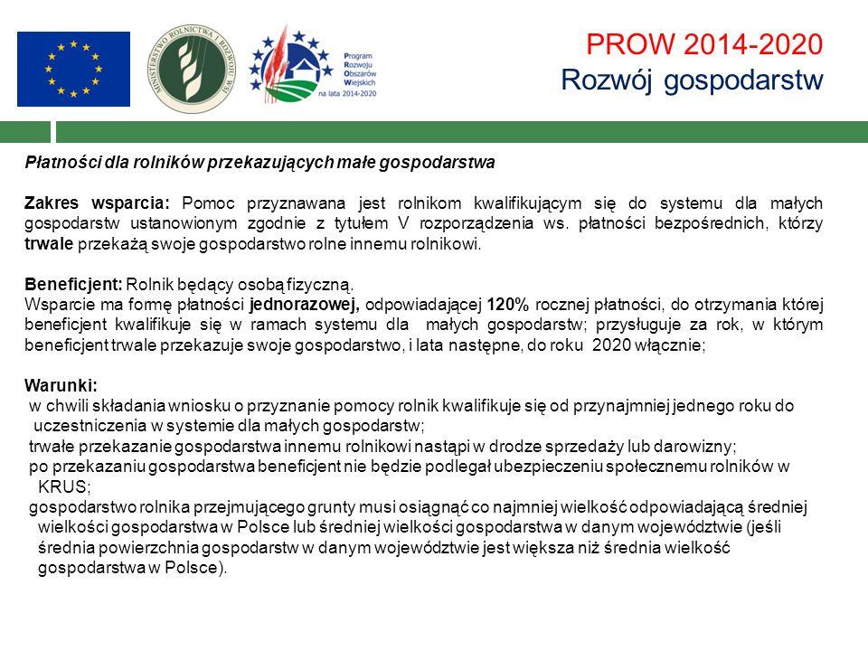 PROW 2014-2020 Rozwój gospodarstw Płatności dla rolników przekazujących małe gospodarstwa Zakres wsparcia: Pomoc przyznawana jest rolnikom kwalifikującym się do systemu dla małych gospodarstw ustanowionym zgodnie z tytułem V rozporządzenia ws.