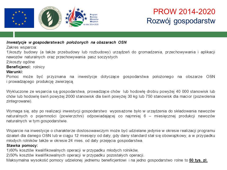 PROW 2014-2020 Rozwój gospodarstw Inwestycje w gospodarstwach położonych na obszarach OSN Zakres wsparcia: 1)koszty budowy (a także przebudowy lub rozbudowy) urządzeń do gromadzenia, przechowywania i aplikacji nawozów naturalnych oraz przechowywania pasz soczystych 2)koszty ogólne Beneficjenci: rolnicy Warunki: Pomoc może być przyznana na inwestycje dotyczące gospodarstwa położonego na obszarze OSN i prowadzącego produkcję zwierzęcą.