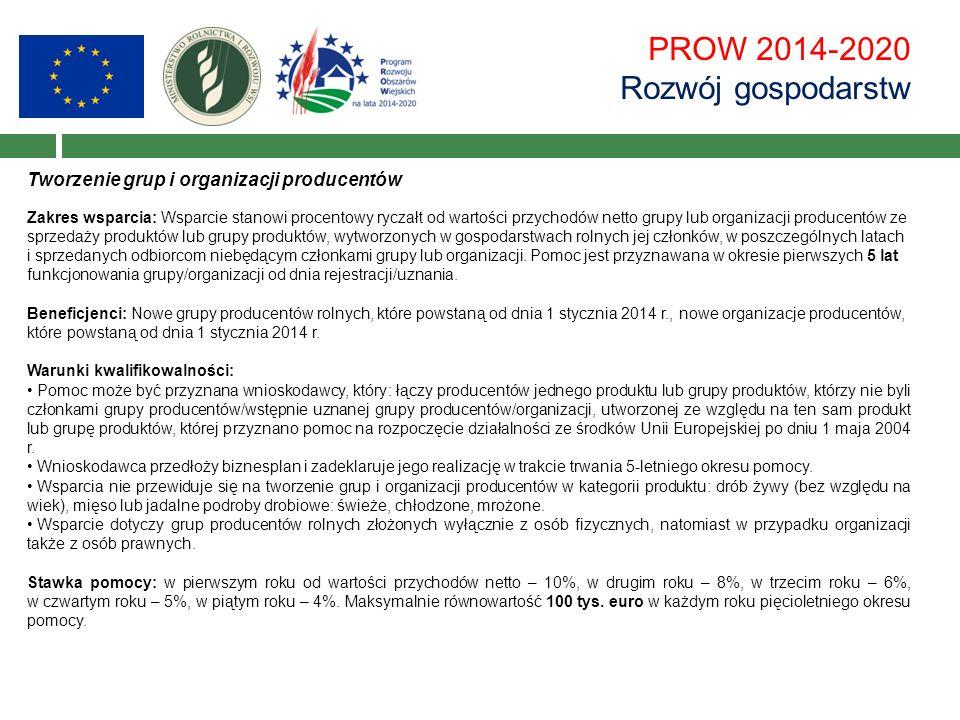 PROW 2014-2020 Rozwój gospodarstw Tworzenie grup i organizacji producentów Zakres wsparcia: Wsparcie stanowi procentowy ryczałt od wartości przychodów netto grupy lub organizacji producentów ze sprzedaży produktów lub grupy produktów, wytworzonych w gospodarstwach rolnych jej członków, w poszczególnych latach i sprzedanych odbiorcom niebędącym członkami grupy lub organizacji.