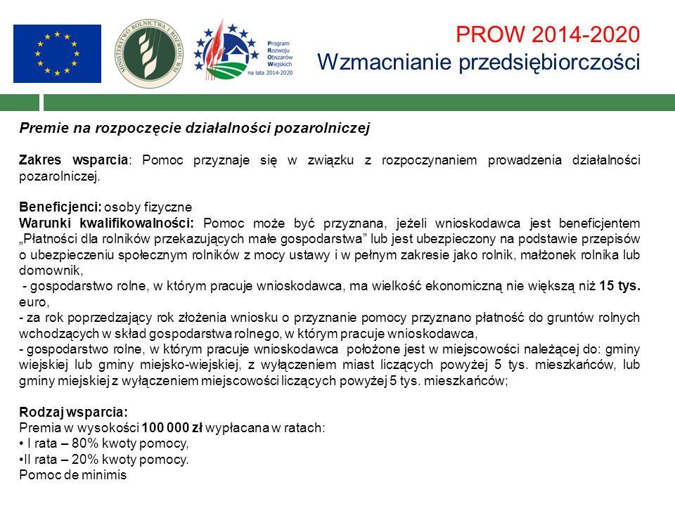 PROW 2014-2020 Wzmacnianie przedsiębiorczości Premie na rozpoczęcie działalności pozarolniczej Zakres wsparcia: Pomoc przyznaje się w związku z rozpoczynaniem prowadzenia działalności pozarolniczej.