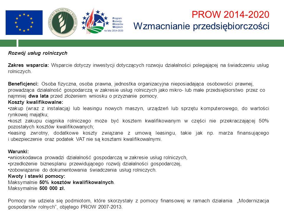 PROW 2014-2020 Wzmacnianie przedsiębiorczości Rozwój usług rolniczych Zakres wsparcia: Wsparcie dotyczy inwestycji dotyczących rozwoju działalności polegającej na świadczeniu usług rolniczych.