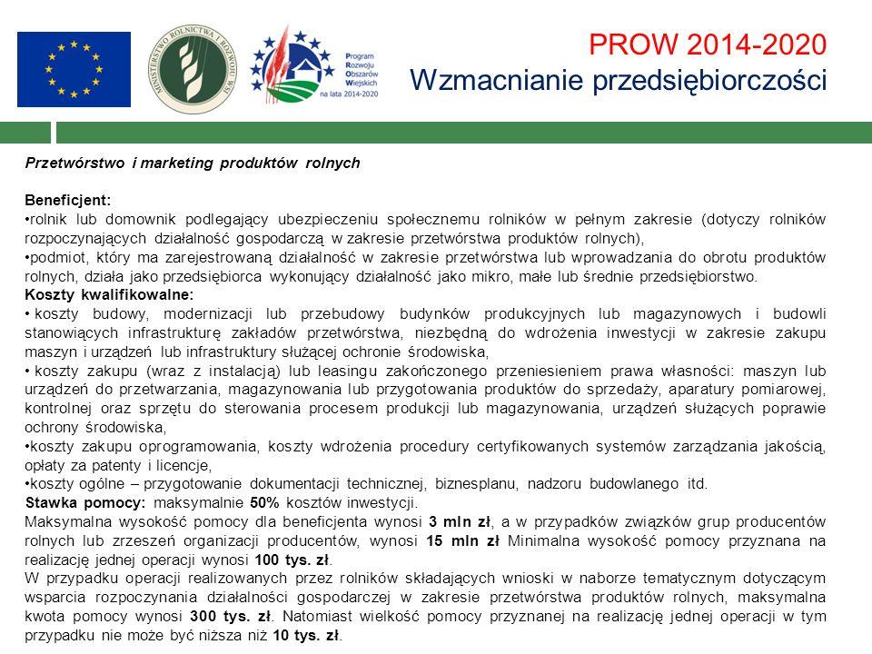 PROW 2014-2020 Wzmacnianie przedsiębiorczości Przetwórstwo i marketing produktów rolnych Beneficjent: rolnik lub domownik podlegający ubezpieczeniu społecznemu rolników w pełnym zakresie (dotyczy rolników rozpoczynających działalność gospodarczą w zakresie przetwórstwa produktów rolnych), podmiot, który ma zarejestrowaną działalność w zakresie przetwórstwa lub wprowadzania do obrotu produktów rolnych, działa jako przedsiębiorca wykonujący działalność jako mikro, małe lub średnie przedsiębiorstwo.