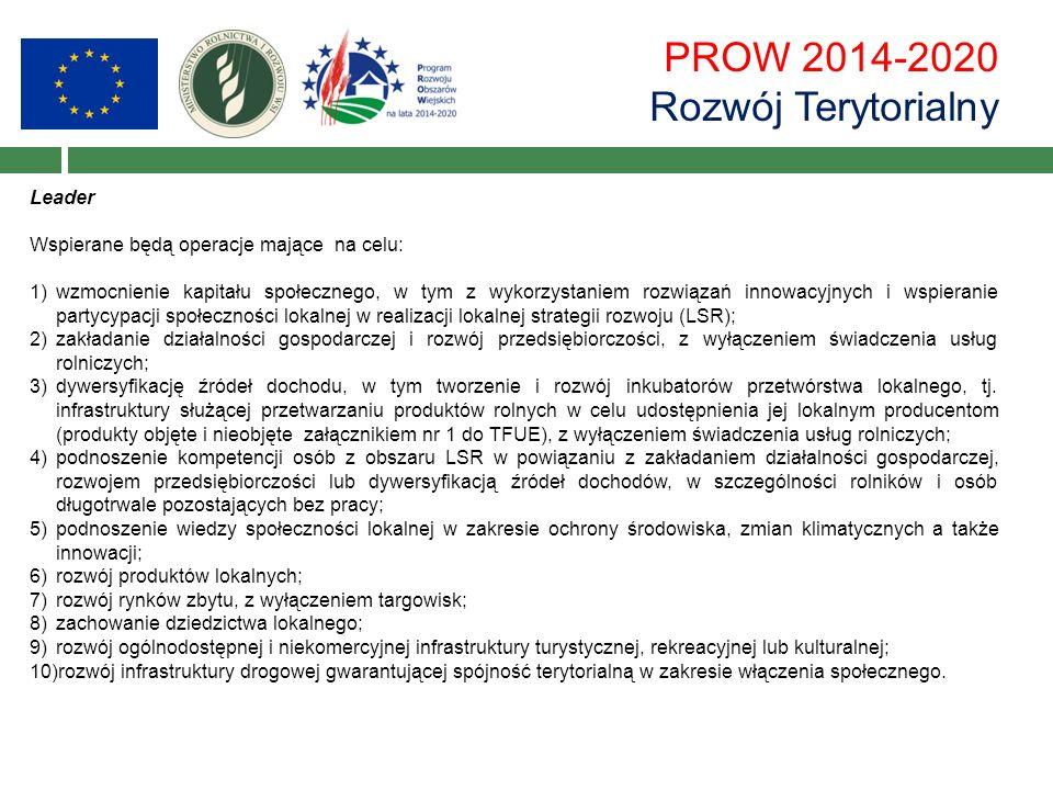 PROW 2014-2020 Rozwój Terytorialny Leader Wspierane będą operacje mające na celu: 1)wzmocnienie kapitału społecznego, w tym z wykorzystaniem rozwiązań innowacyjnych i wspieranie partycypacji społeczności lokalnej w realizacji lokalnej strategii rozwoju (LSR); 2)zakładanie działalności gospodarczej i rozwój przedsiębiorczości, z wyłączeniem świadczenia usług rolniczych; 3)dywersyfikację źródeł dochodu, w tym tworzenie i rozwój inkubatorów przetwórstwa lokalnego, tj.