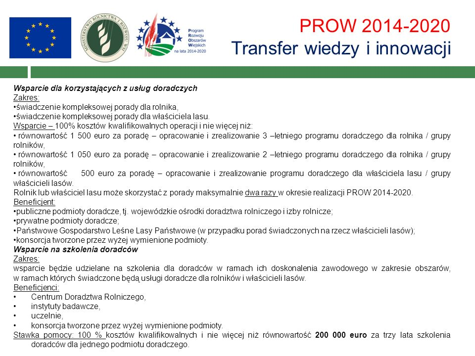 PROW 2014-2020 Transfer wiedzy i innowacji Wsparcie dla korzystających z usług doradczych Zakres: świadczenie kompleksowej porady dla rolnika, świadczenie kompleksowej porady dla właściciela lasu.