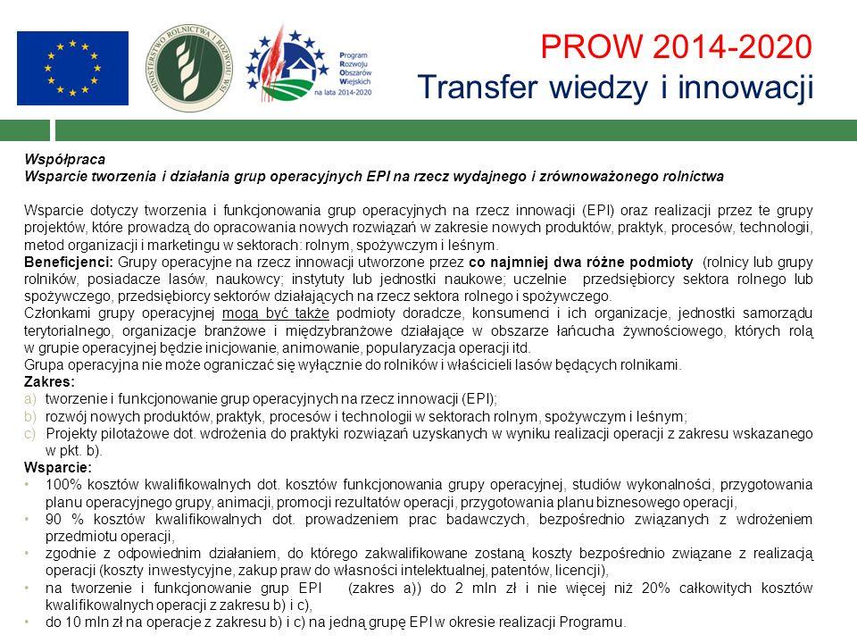 PROW 2014-2020 Transfer wiedzy i innowacji Współpraca Wsparcie tworzenia i działania grup operacyjnych EPI na rzecz wydajnego i zrównoważonego rolnictwa Wsparcie dotyczy tworzenia i funkcjonowania grup operacyjnych na rzecz innowacji (EPI) oraz realizacji przez te grupy projektów, które prowadzą do opracowania nowych rozwiązań w zakresie nowych produktów, praktyk, procesów, technologii, metod organizacji i marketingu w sektorach: rolnym, spożywczym i leśnym.