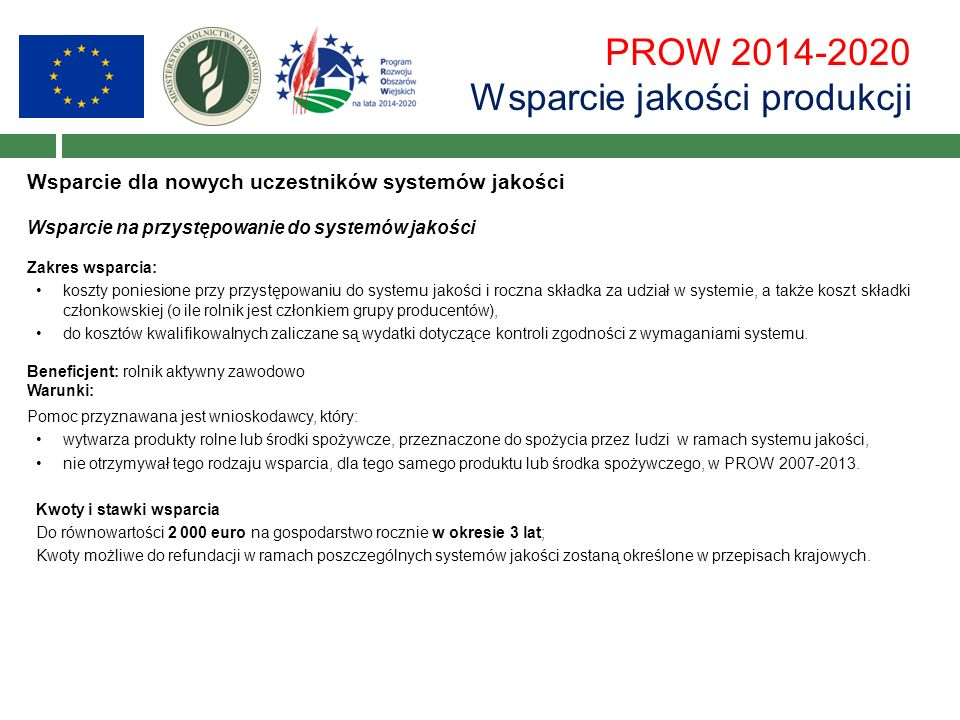 PROW 2014-2020 Wsparcie jakości produkcji Wsparcie dla nowych uczestników systemów jakości Wsparcie na przystępowanie do systemów jakości Zakres wsparcia: koszty poniesione przy przystępowaniu do systemu jakości i roczna składka za udział w systemie, a także koszt składki członkowskiej (o ile rolnik jest członkiem grupy producentów), do kosztów kwalifikowalnych zaliczane są wydatki dotyczące kontroli zgodności z wymaganiami systemu.