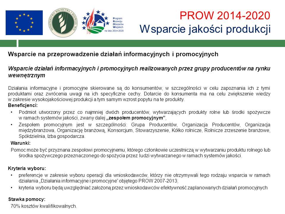 PROW 2014-2020 Wsparcie jakości produkcji Wsparcie na przeprowadzenie działań informacyjnych i promocyjnych Wsparcie działań informacyjnych i promocyjnych realizowanych przez grupy producentów na rynku wewnętrznym Działania informacyjne i promocyjne skierowane są do konsumentów, w szczególności w celu zapoznania ich z tymi produktami oraz zwrócenia uwagi na ich specyficzne cechy.