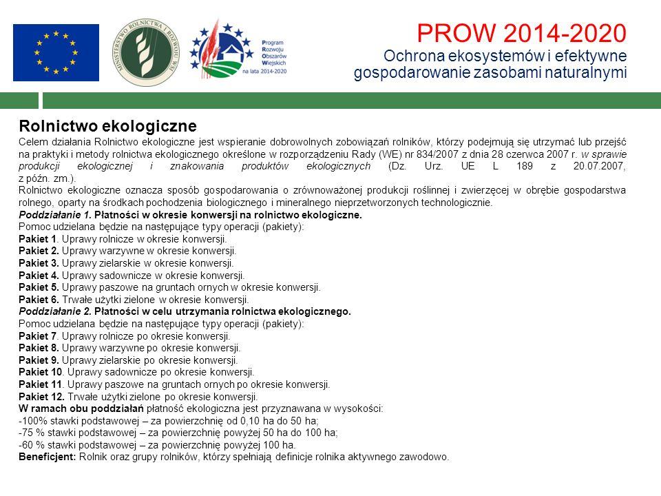 PROW 2014-2020 Ochrona ekosystemów i efektywne gospodarowanie zasobami naturalnymi Rolnictwo ekologiczne Celem działania Rolnictwo ekologiczne jest wspieranie dobrowolnych zobowiązań rolników, którzy podejmują się utrzymać lub przejść na praktyki i metody rolnictwa ekologicznego określone w rozporządzeniu Rady (WE) nr 834/2007 z dnia 28 czerwca 2007 r.