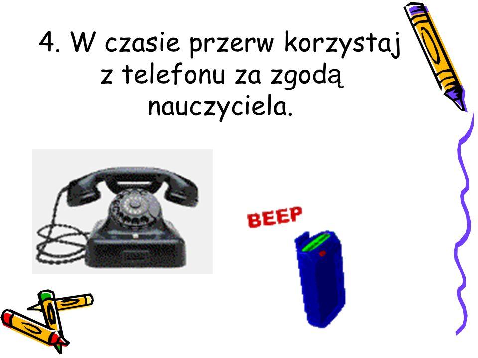 4. W czasie przerw korzystaj z telefonu za zgod ą nauczyciela.