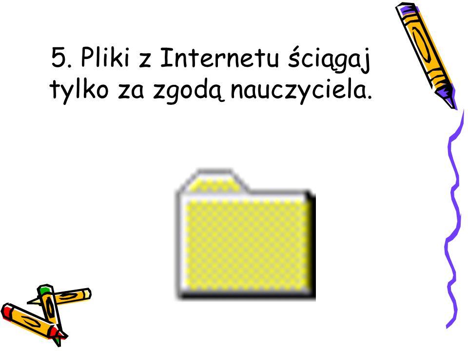 5. Pliki z Internetu ściągaj tylko za zgodą nauczyciela.