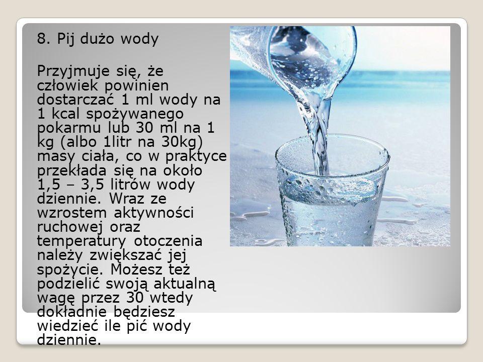 8. Pij dużo wody Przyjmuje się, że człowiek powinien dostarczać 1 ml wody na 1 kcal spożywanego pokarmu lub 30 ml na 1 kg (albo 1litr na 30kg) masy ci