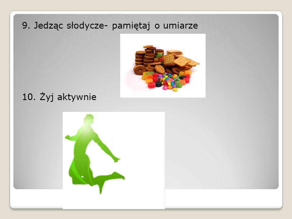 9. Jedząc słodycze- pamiętaj o umiarze 10. Żyj aktywnie