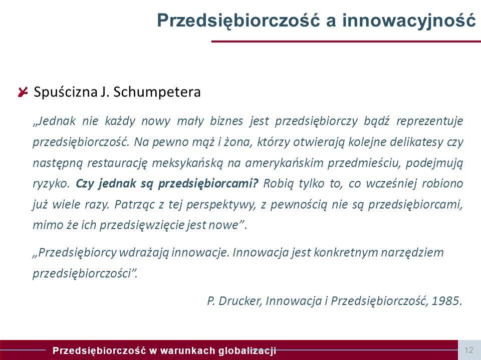 """Przedsiębiorczość w warunkach globalizacji 12 Przedsiębiorczość a innowacyjność Spuścizna J. Schumpetera """"Jednak nie każdy nowy mały biznes jest przed"""
