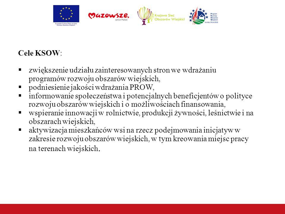 Cele KSOW:  zwiększenie udziału zainteresowanych stron we wdrażaniu programów rozwoju obszarów wiejskich,  podniesienie jakości wdrażania PROW,  informowanie społeczeństwa i potencjalnych beneficjentów o polityce rozwoju obszarów wiejskich i o możliwościach finansowania,  wspieranie innowacji w rolnictwie, produkcji żywności, leśnictwie i na obszarach wiejskich,  aktywizacja mieszkańców wsi na rzecz podejmowania inicjatyw w zakresie rozwoju obszarów wiejskich, w tym kreowania miejsc pracy na terenach wiejskich.