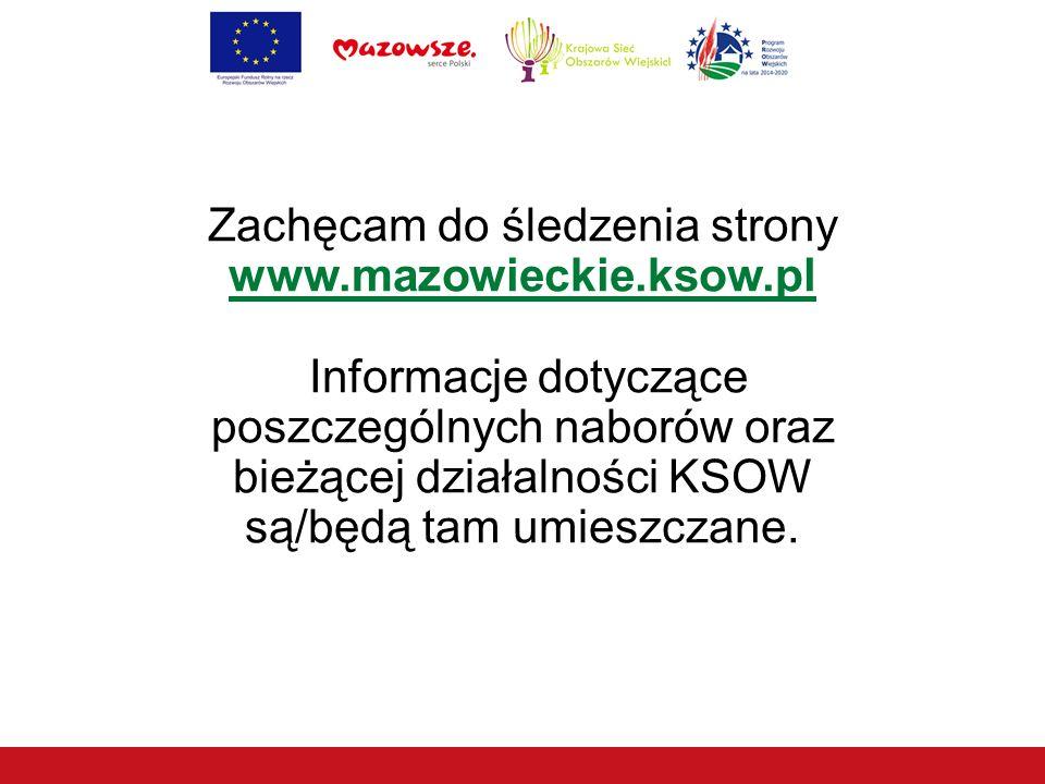 Zachęcam do śledzenia strony www.mazowieckie.ksow.pl Informacje dotyczące poszczególnych naborów oraz bieżącej działalności KSOW są/będą tam umieszczane.