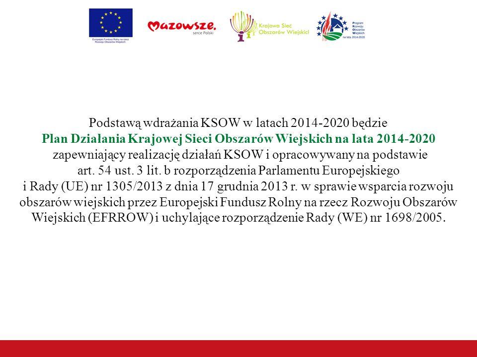 Podstawą wdrażania KSOW w latach 2014-2020 będzie Plan Działania Krajowej Sieci Obszarów Wiejskich na lata 2014-2020 zapewniający realizację działań KSOW i opracowywany na podstawie art.