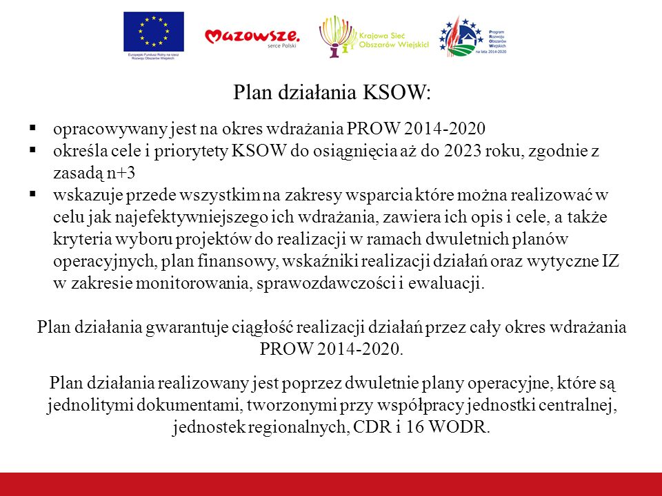 Plan działania KSOW:  opracowywany jest na okres wdrażania PROW 2014-2020  określa cele i priorytety KSOW do osiągnięcia aż do 2023 roku, zgodnie z zasadą n+3  wskazuje przede wszystkim na zakresy wsparcia które można realizować w celu jak najefektywniejszego ich wdrażania, zawiera ich opis i cele, a także kryteria wyboru projektów do realizacji w ramach dwuletnich planów operacyjnych, plan finansowy, wskaźniki realizacji działań oraz wytyczne IZ w zakresie monitorowania, sprawozdawczości i ewaluacji.